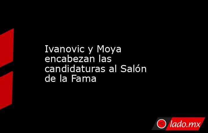 Ivanovic y Moya encabezan las candidaturas al Salón de la Fama. Noticias en tiempo real
