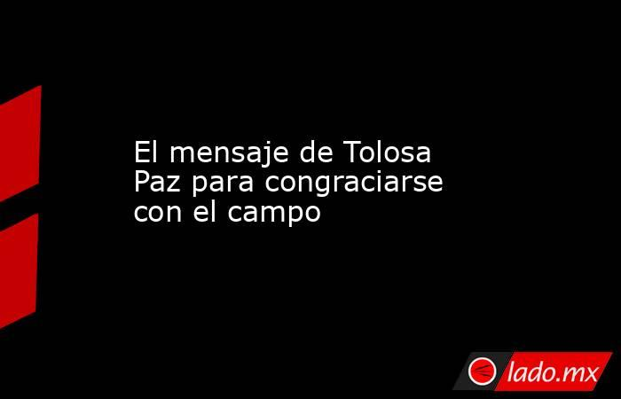El mensaje de Tolosa Paz para congraciarse con el campo. Noticias en tiempo real