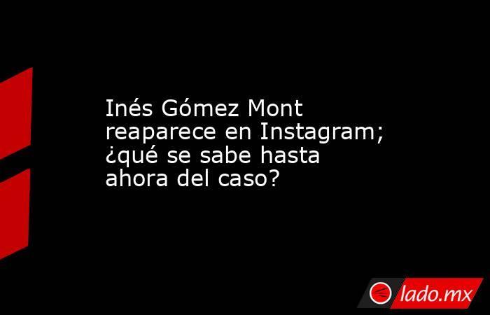 Inés Gómez Mont reaparece en Instagram; ¿qué se sabe hasta ahora del caso?. Noticias en tiempo real