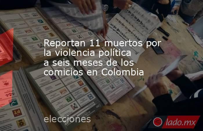 Reportan 11 muertos por la violencia política a seis meses de los comicios en Colombia. Noticias en tiempo real