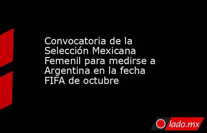 Convocatoria de la Selección Mexicana Femenil para medirse a Argentina en la fecha FIFA de octubre. Noticias en tiempo real
