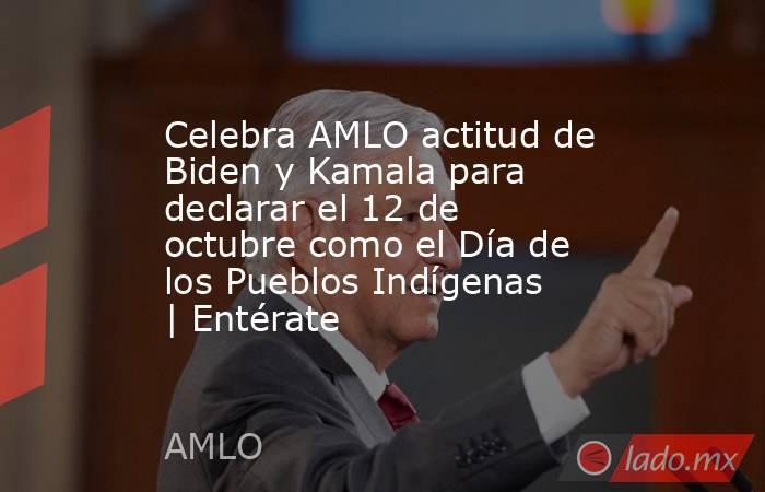 Celebra AMLO actitud de Biden y Kamala para declarar el 12 de octubre como el Día de los Pueblos Indígenas   Entérate. Noticias en tiempo real