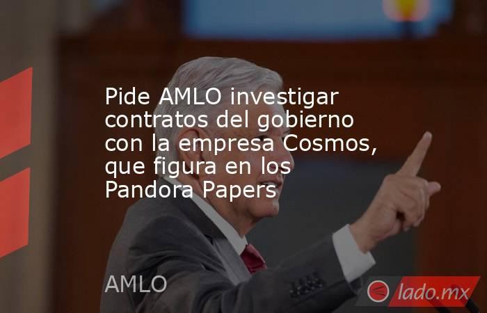 Pide AMLO investigar contratos del gobierno con la empresa Cosmos, que figura en los Pandora Papers. Noticias en tiempo real