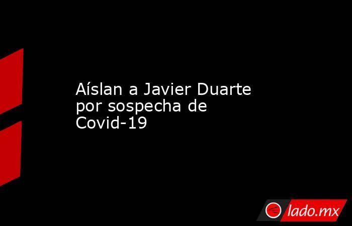 Aíslan a Javier Duarte por sospecha de Covid-19. Noticias en tiempo real