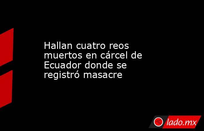 Hallan cuatro reos muertos en cárcel de Ecuador donde se registró masacre. Noticias en tiempo real