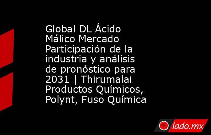 Global DL Ácido Málico Mercado Participación de la industria y análisis de pronóstico para 2031 | Thirumalai Productos Químicos, Polynt, Fuso Química. Noticias en tiempo real