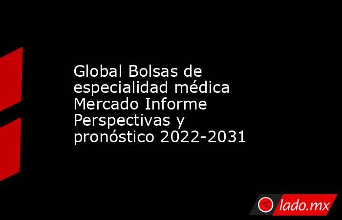 Global Bolsas de especialidad médica Mercado Informe Perspectivas y pronóstico 2022-2031. Noticias en tiempo real