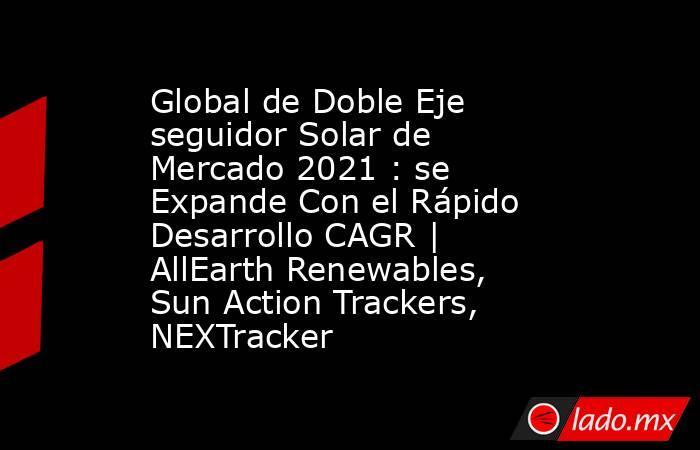 Global de Doble Eje seguidor Solar de Mercado 2021 : se Expande Con el Rápido Desarrollo CAGR | AllEarth Renewables, Sun Action Trackers, NEXTracker. Noticias en tiempo real