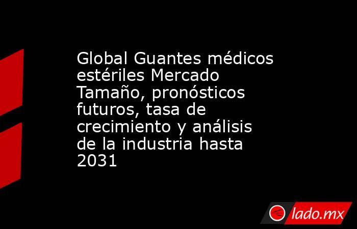 Global Guantes médicos estériles Mercado Tamaño, pronósticos futuros, tasa de crecimiento y análisis de la industria hasta 2031. Noticias en tiempo real