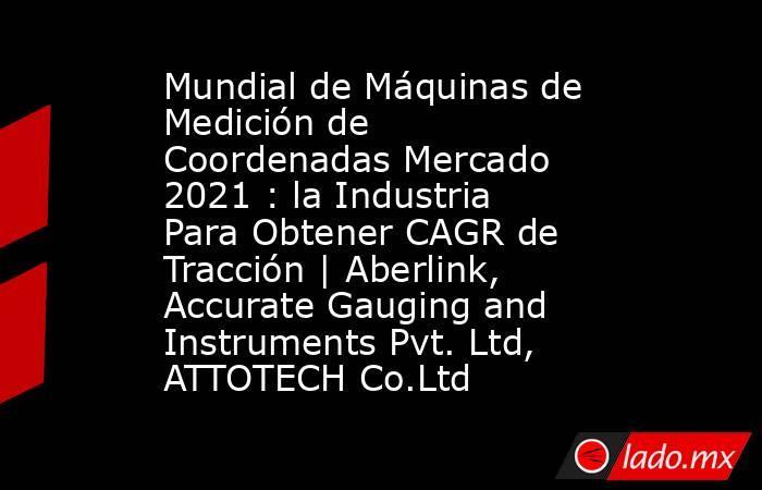 Mundial de Máquinas de Medición de Coordenadas Mercado 2021 : la Industria Para Obtener CAGR de Tracción | Aberlink, Accurate Gauging and Instruments Pvt. Ltd, ATTOTECH Co.Ltd. Noticias en tiempo real