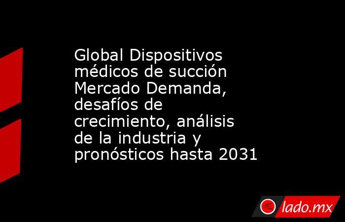 Global Dispositivos médicos de succión Mercado Demanda, desafíos de crecimiento, análisis de la industria y pronósticos hasta 2031. Noticias en tiempo real