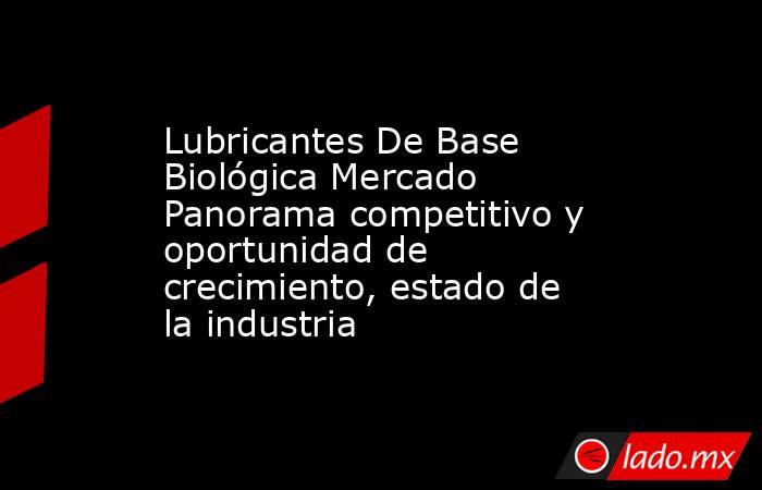Lubricantes De Base Biológica Mercado Panorama competitivo y oportunidad de crecimiento, estado de la industria. Noticias en tiempo real