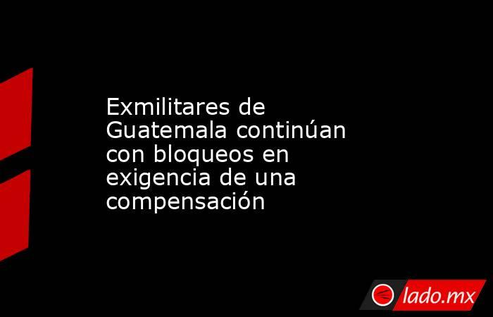 Exmilitares de Guatemala continúan con bloqueos en exigencia de una compensación. Noticias en tiempo real