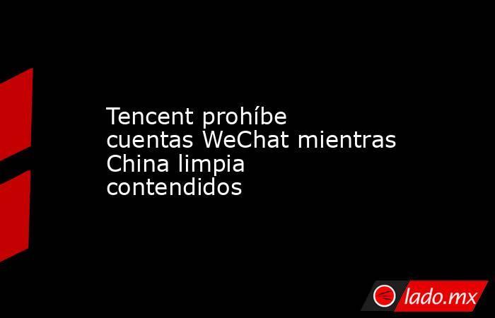 Tencent prohíbe cuentas WeChat mientras China limpia contendidos. Noticias en tiempo real