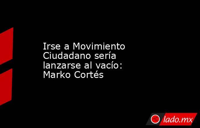 Irse a Movimiento Ciudadano sería lanzarse al vacío: Marko Cortés. Noticias en tiempo real
