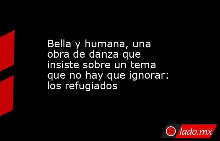 Bella y humana, una obra de danza que insiste sobre un tema que no hay que ignorar: los refugiados. Noticias en tiempo real
