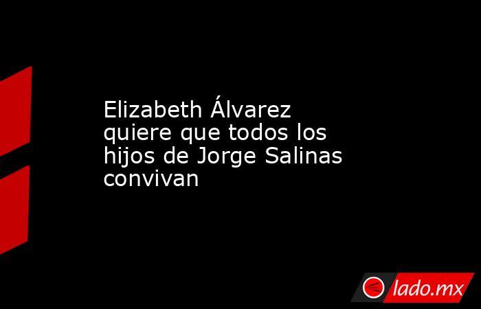 Elizabeth Álvarez quiere que todos los hijos de Jorge Salinas convivan. Noticias en tiempo real