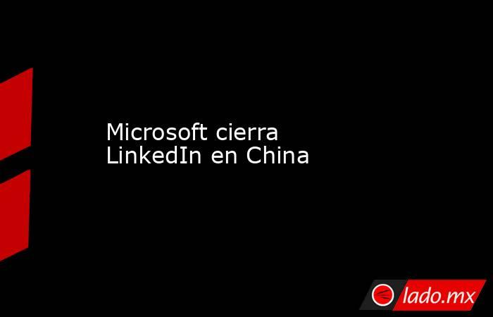 Microsoft cierra LinkedIn en China. Noticias en tiempo real