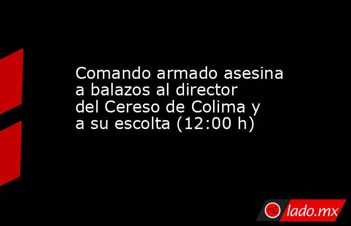 Comando armado asesina a balazos al director del Cereso de Colima y a su escolta (12:00 h). Noticias en tiempo real