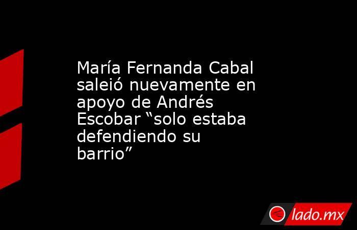 """María Fernanda Cabal saleió nuevamente en apoyo de Andrés Escobar """"solo estaba defendiendo su barrio"""". Noticias en tiempo real"""