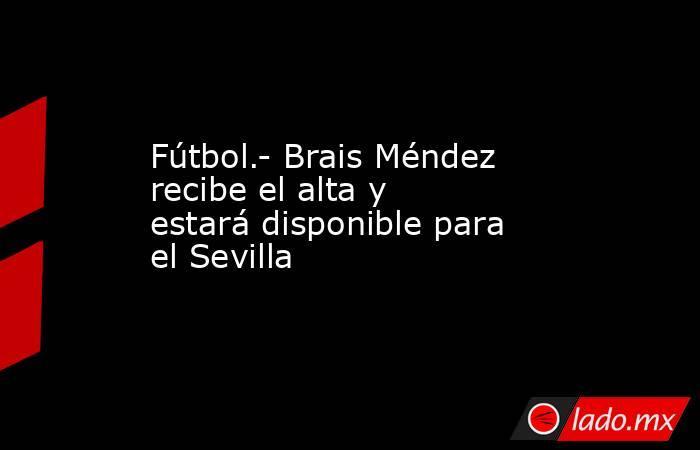 Fútbol.- Brais Méndez recibe el alta y estará disponible para el Sevilla. Noticias en tiempo real