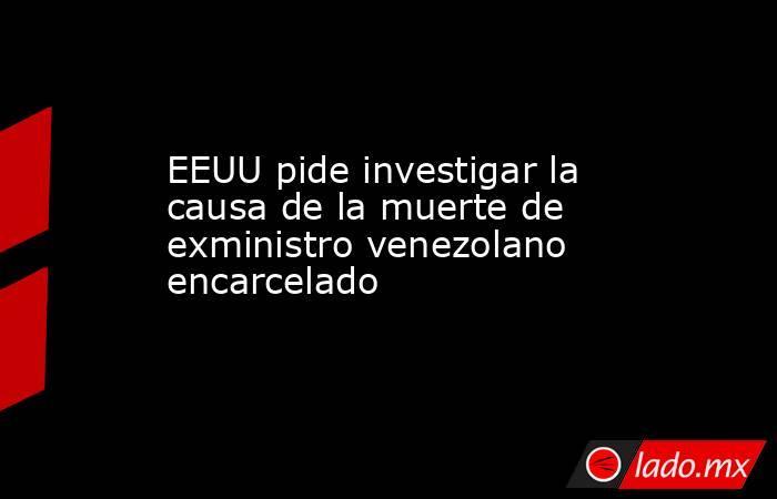 EEUU pide investigar la causa de la muerte de exministro venezolano encarcelado. Noticias en tiempo real