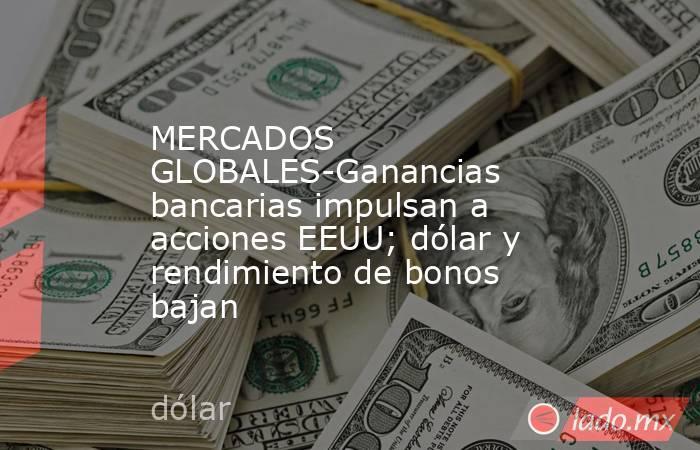 MERCADOS GLOBALES-Ganancias bancarias impulsan a acciones EEUU; dólar y rendimiento de bonos bajan. Noticias en tiempo real
