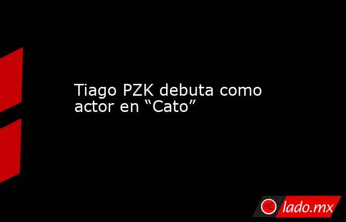 """Tiago PZK debuta como actor en """"Cato"""". Noticias en tiempo real"""