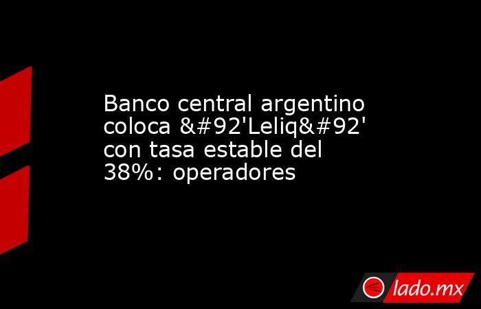 Banco central argentino coloca \'Leliq\' con tasa estable del 38%: operadores. Noticias en tiempo real