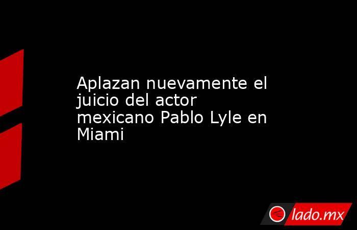 Aplazan nuevamente el juicio del actor mexicano Pablo Lyle en Miami. Noticias en tiempo real