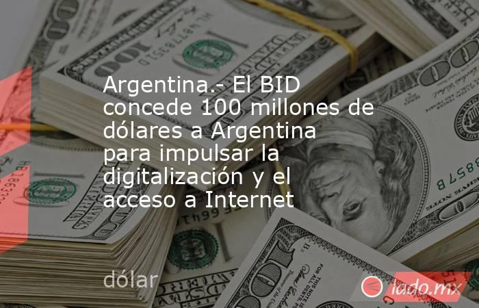 Argentina.- El BID concede 100 millones de dólares a Argentina para impulsar la digitalización y el acceso a Internet. Noticias en tiempo real