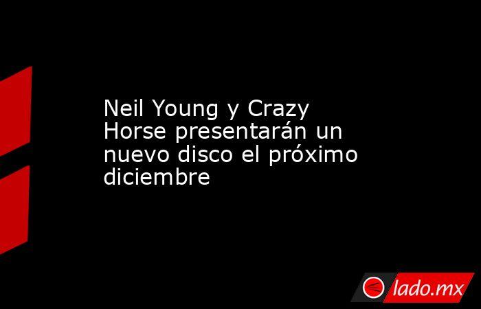 Neil Young y Crazy Horse presentarán un nuevo disco el próximo diciembre. Noticias en tiempo real