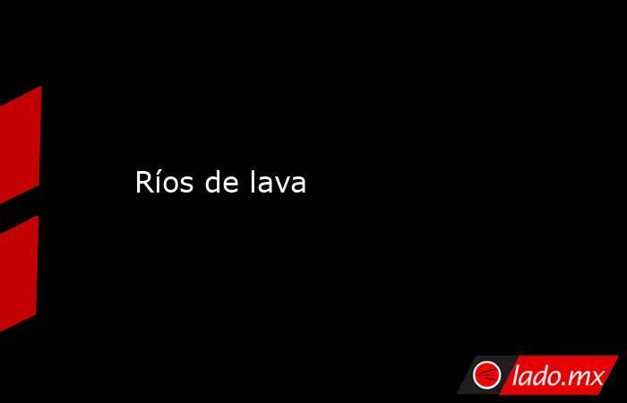 Ríos de lava. Noticias en tiempo real