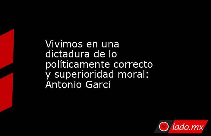 Vivimos en una dictadura de lo políticamente correcto y superioridad moral: Antonio Garci. Noticias en tiempo real