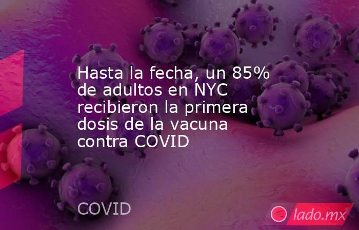 Hasta la fecha, un 85% de adultos en NYC recibieron la primera dosis de la vacuna contra COVID. Noticias en tiempo real