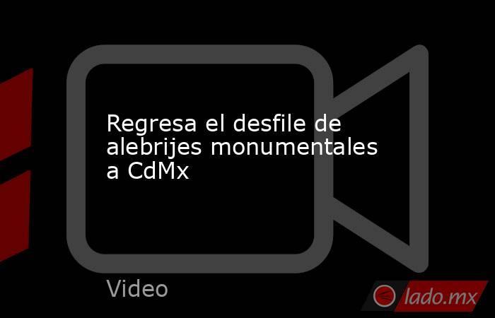 Regresa el desfile de alebrijes monumentales a CdMx. Noticias en tiempo real