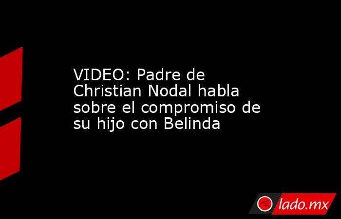 VIDEO: Padre de Christian Nodal habla sobre el compromiso de su hijo con Belinda. Noticias en tiempo real