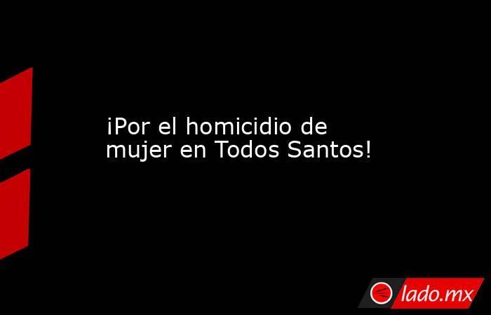 ¡Por el homicidio de mujer en Todos Santos!. Noticias en tiempo real