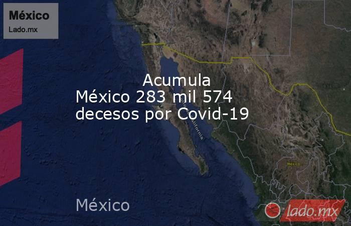 Acumula México 283 mil 574 decesos por Covid-19            . Noticias en tiempo real
