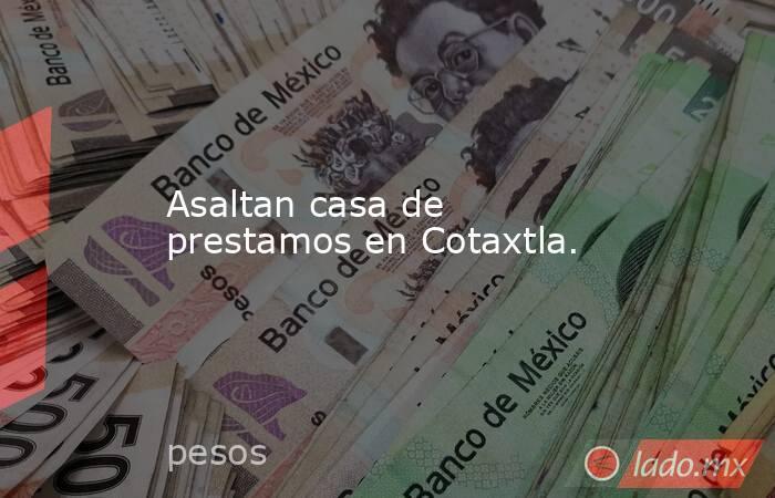 Asaltan casa de prestamos en Cotaxtla.. Noticias en tiempo real