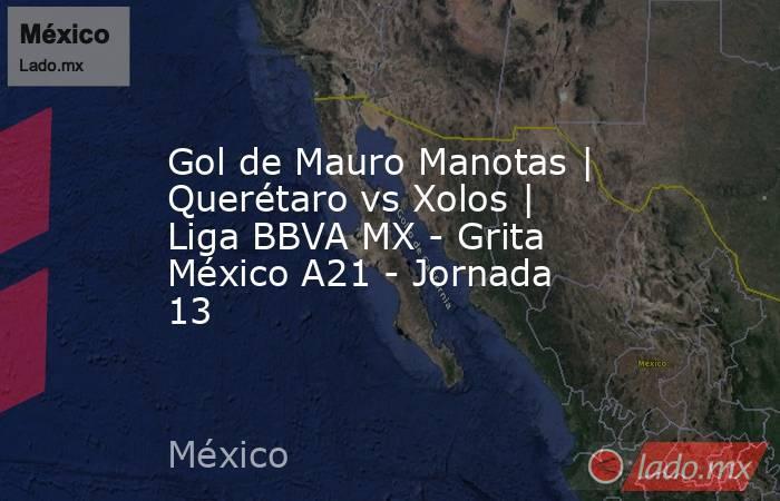 Gol de Mauro Manotas | Querétaro vs Xolos | Liga BBVA MX - Grita México A21 - Jornada 13. Noticias en tiempo real