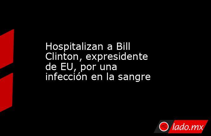 Hospitalizan a Bill Clinton, expresidente de EU, por una infección en la sangre. Noticias en tiempo real