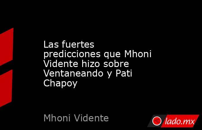 Las fuertes predicciones que Mhoni Vidente hizo sobre Ventaneando y Pati Chapoy. Noticias en tiempo real