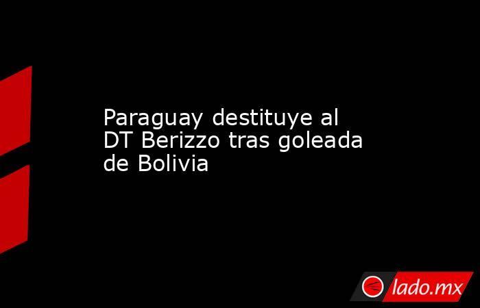 Paraguay destituye al DT Berizzo tras goleada de Bolivia. Noticias en tiempo real