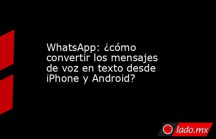 WhatsApp: ¿cómo convertir los mensajes de voz en texto desde iPhone y Android?. Noticias en tiempo real