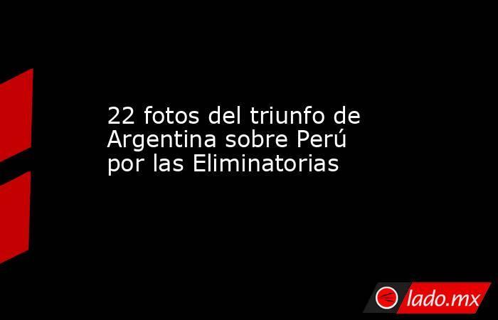 22 fotos del triunfo de Argentina sobre Perú por las Eliminatorias. Noticias en tiempo real