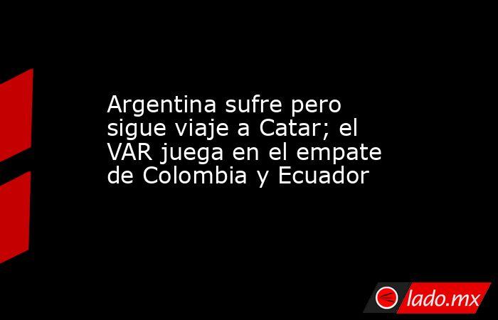Argentina sufre pero sigue viaje a Catar; el VAR juega en el empate de Colombia y Ecuador. Noticias en tiempo real