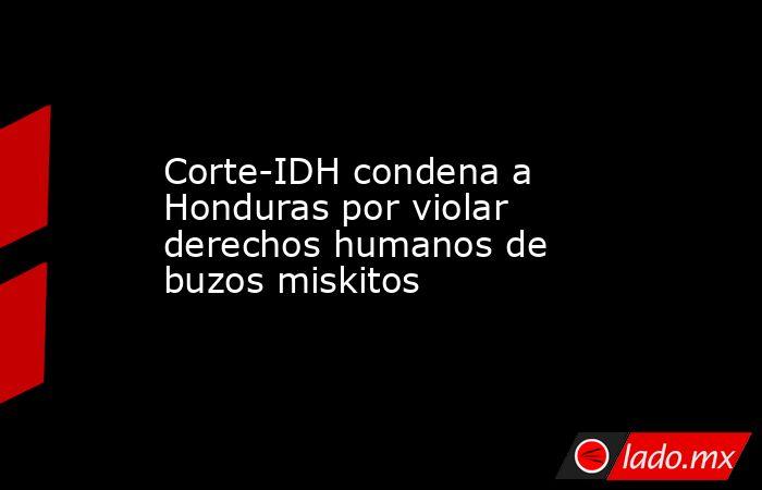 Corte-IDH condena a Honduras por violar derechos humanos de buzos miskitos. Noticias en tiempo real