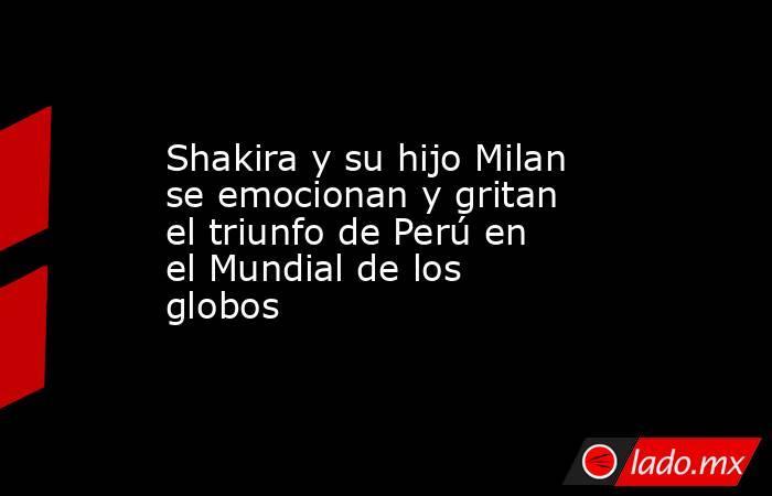 Shakira y su hijo Milan se emocionan y gritan el triunfo de Perú en el Mundial de los globos. Noticias en tiempo real