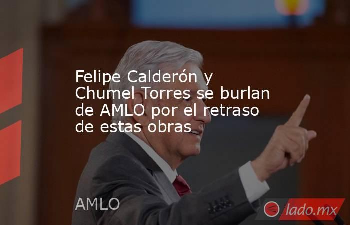 Felipe Calderón y Chumel Torres se burlan de AMLO por el retraso de estas obras. Noticias en tiempo real